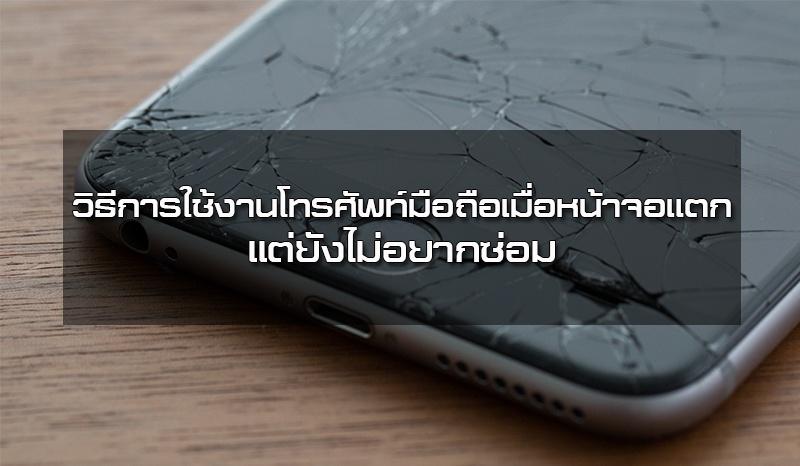แนะนำวิธีการใช้งานโทรศัพท์มือถือเมื่อหน้าจอแตก แต่ยังไม่อยากซ่อม